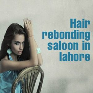 Best Hair Rebonding Salons In Lahore