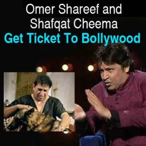 Omer Shareef and Shafqat Cheema Get Ticket To Bollywood
